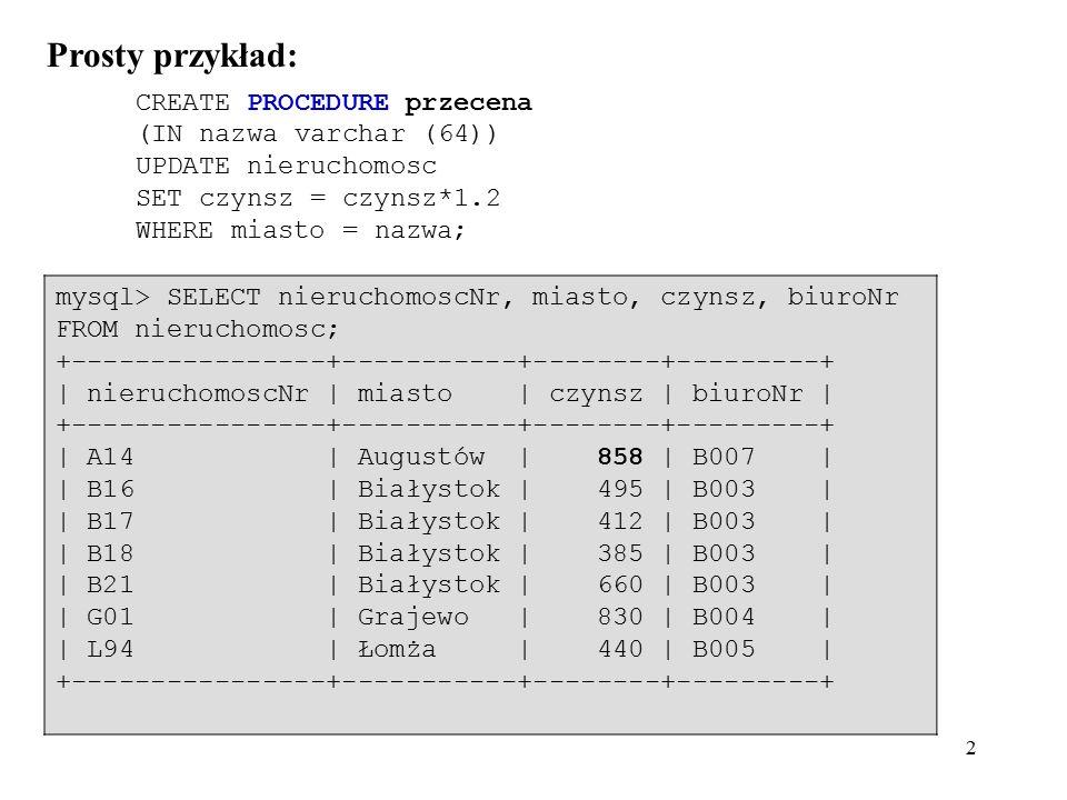 13 Przykład funkcji: mysql> CREATE FUNCTION Witajcie (s CHAR(20)) RETURNS CHAR(50) RETURN CONCAT( Witajcie, ,s, ! ); mysql> SELECT Witajcie( kochani ); +---------------------+ | Witajcie( kochani ) | +---------------------+ | Witajcie, kochani.