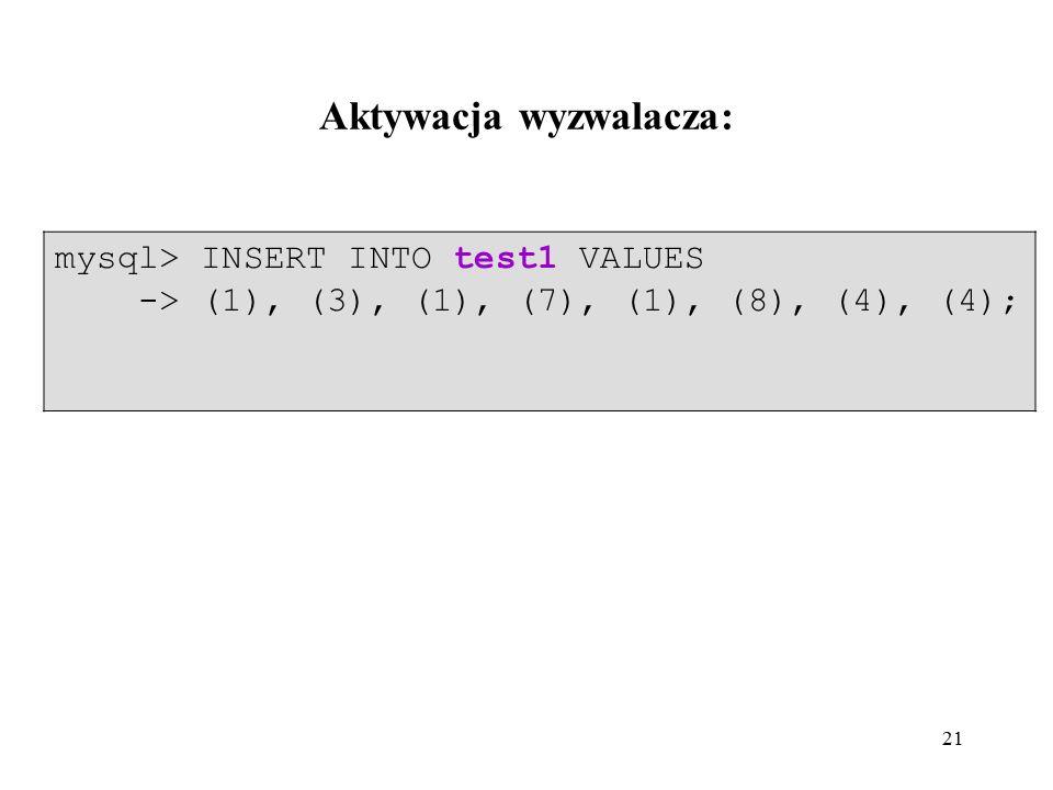 21 mysql> INSERT INTO test1 VALUES -> (1), (3), (1), (7), (1), (8), (4), (4); Aktywacja wyzwalacza:
