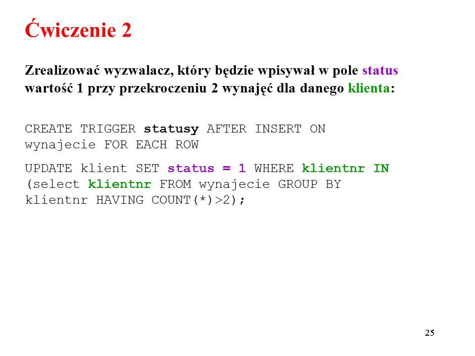 25 Ćwiczenie 2 Zrealizować wyzwalacz, który będzie wpisywał w pole status wartość 1 przy przekroczeniu 2 wynajęć dla danego klienta: CREATE TRIGGER st