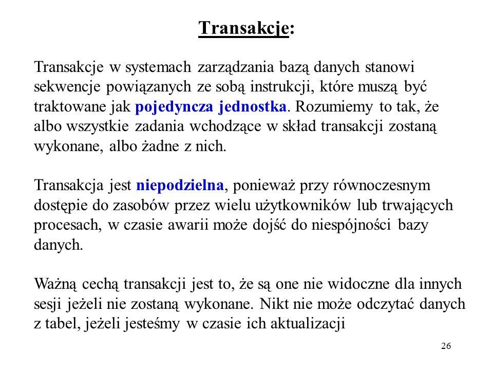 26 Transakcje: Transakcje w systemach zarządzania bazą danych stanowi sekwencje powiązanych ze sobą instrukcji, które muszą być traktowane jak pojedyn