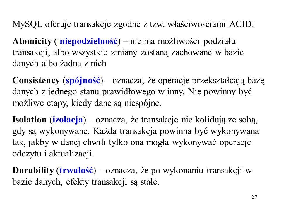 27 MySQL oferuje transakcje zgodne z tzw. właściwościami ACID: Atomicity ( niepodzielność) – nie ma możliwości podziału transakcji, albo wszystkie zmi