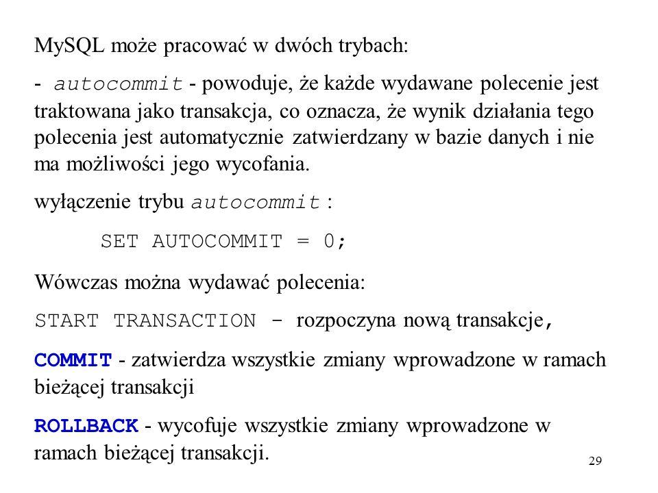 29 MySQL może pracować w dwóch trybach: - autocommit - powoduje, że każde wydawane polecenie jest traktowana jako transakcja, co oznacza, że wynik dzi
