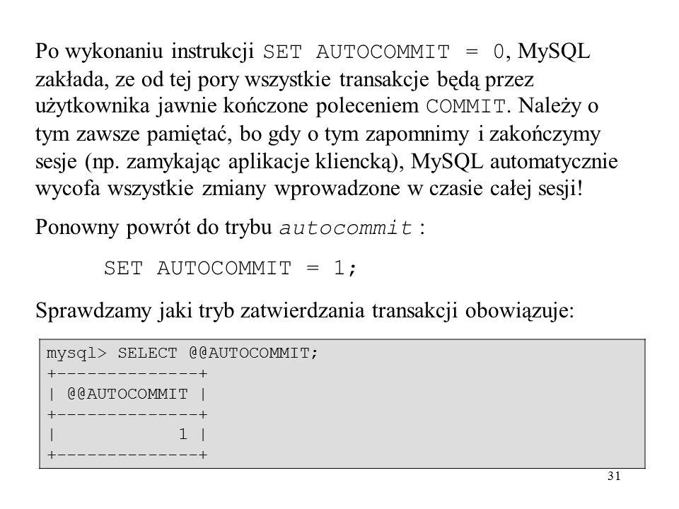 31 Po wykonaniu instrukcji SET AUTOCOMMIT = 0, MySQL zakłada, ze od tej pory wszystkie transakcje będą przez użytkownika jawnie kończone poleceniem CO