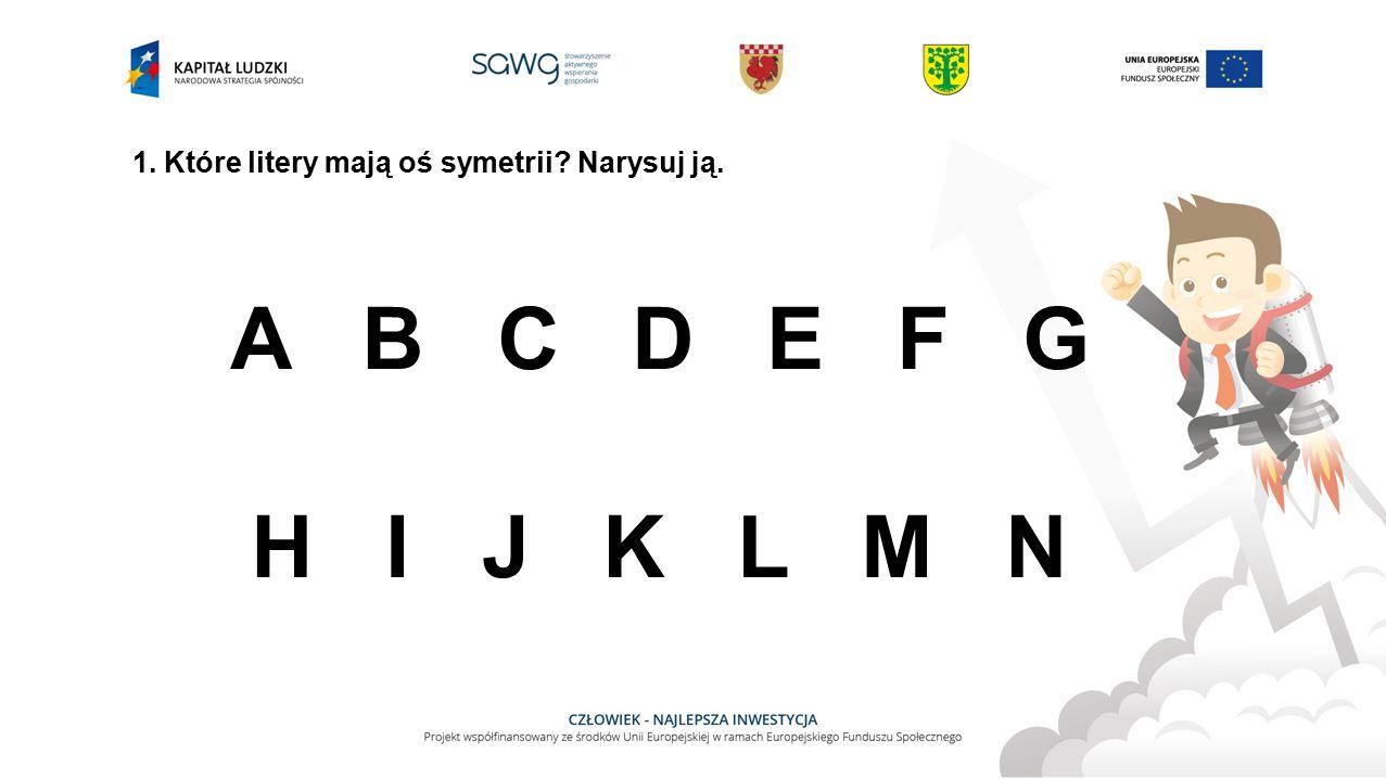 1. Które litery mają oś symetrii? Narysuj ją. A B C D E F G H I J K L M N