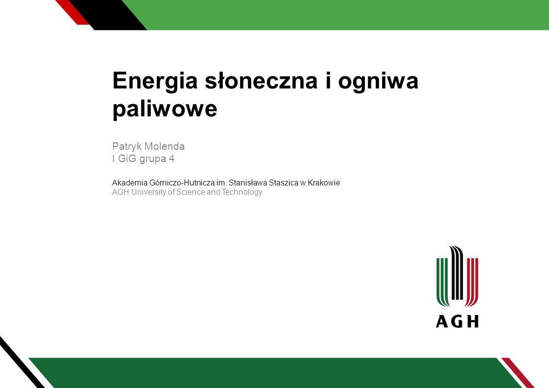 Energia słoneczna i ogniwa paliwowe Patryk Molenda I GiG grupa 4 Akademia Górniczo-Hutnicza im. Stanisława Staszica w Krakowie AGH University of Scien