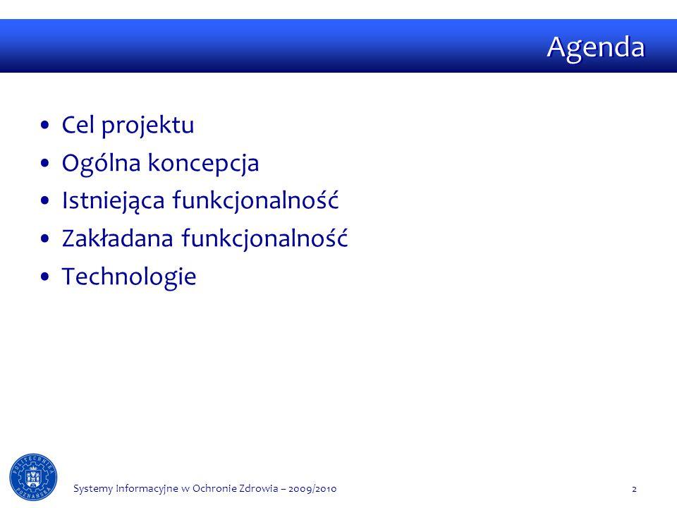 Agenda Cel projektu Ogólna koncepcja Istniejąca funkcjonalność Zakładana funkcjonalność Technologie Systemy Informacyjne w Ochronie Zdrowia – 2009/20102