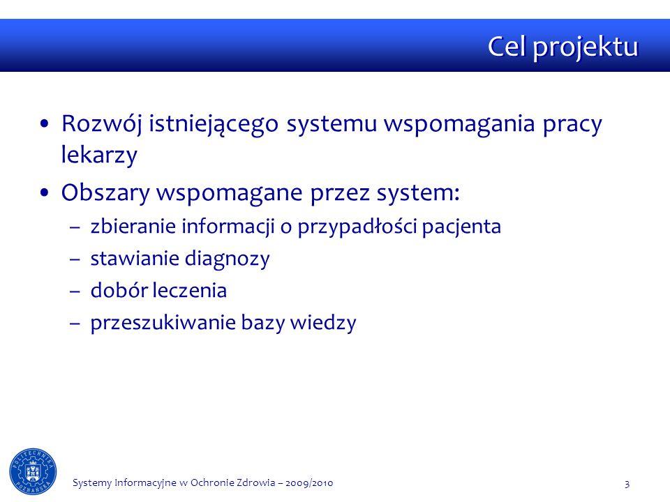 Cel projektu Rozwój istniejącego systemu wspomagania pracy lekarzy Obszary wspomagane przez system: –zbieranie informacji o przypadłości pacjenta –stawianie diagnozy –dobór leczenia –przeszukiwanie bazy wiedzy Systemy Informacyjne w Ochronie Zdrowia – 2009/20103