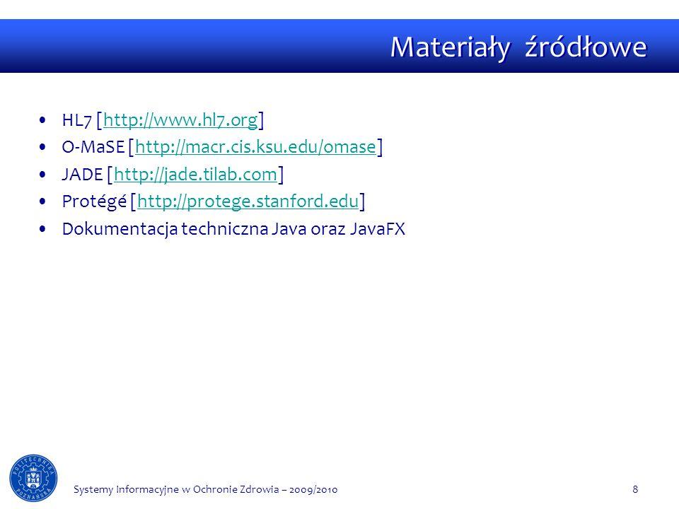 Materiały źródłowe HL7 [http://www.hl7.org]http://www.hl7.org O-MaSE [http://macr.cis.ksu.edu/omase]http://macr.cis.ksu.edu/omase JADE [http://jade.tilab.com]http://jade.tilab.com Protégé [http://protege.stanford.edu]http://protege.stanford.edu Dokumentacja techniczna Java oraz JavaFX Systemy Informacyjne w Ochronie Zdrowia – 2009/20108