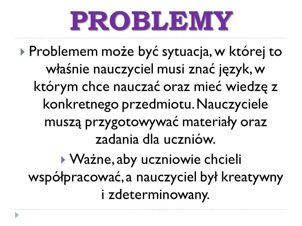 PROBLEMY  Problemem może być sytuacja, w której to właśnie nauczyciel musi znać język, w którym chce nauczać oraz mieć wiedzę z konkretnego przedmiot