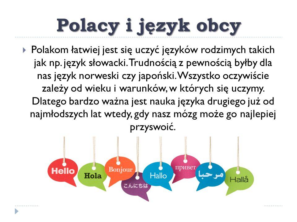Polacy i język obcy  Polakom łatwiej jest się uczyć języków rodzimych takich jak np. język słowacki. Trudnością z pewnością byłby dla nas język norwe