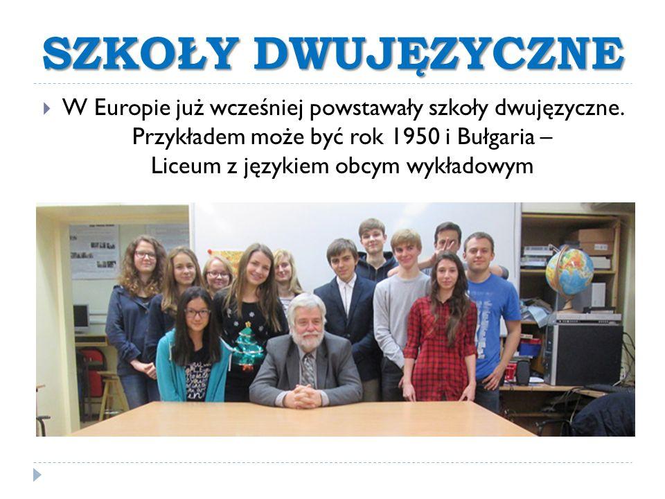 SZKOŁY DWUJĘZYCZNE  W Europie już wcześniej powstawały szkoły dwujęzyczne. Przykładem może być rok 1950 i Bułgaria – Liceum z językiem obcym wykładow