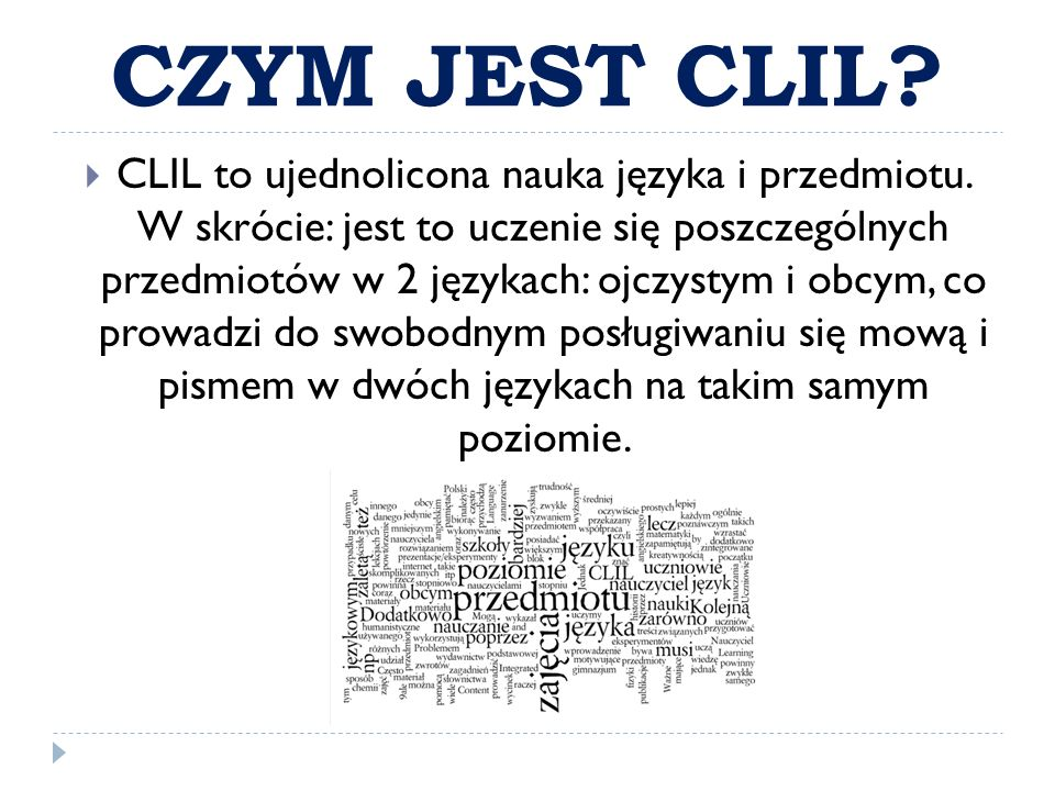 CZYM JEST CLIL?  CLIL to ujednolicona nauka języka i przedmiotu. W skrócie: jest to uczenie się poszczególnych przedmiotów w 2 językach: ojczystym i