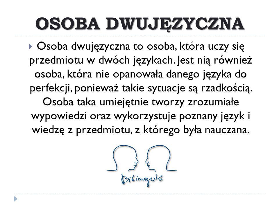 OSOBA DWUJĘZYCZNA  Osoba dwujęzyczna to osoba, która uczy się przedmiotu w dwóch językach. Jest nią również osoba, która nie opanowała danego języka