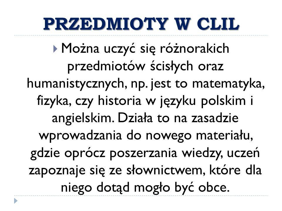 PRZEDMIOTY W CLIL  Można uczyć się różnorakich przedmiotów ścisłych oraz humanistycznych, np. jest to matematyka, fizyka, czy historia w języku polsk
