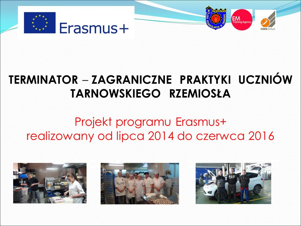TERMINATOR – ZAGRANICZNE PRAKTYKI UCZNIÓW TARNOWSKIEGO RZEMIOSŁA Projekt programu Erasmus+ realizowany od lipca 2014 do czerwca 2016 PROJEKT PROGRAMUT
