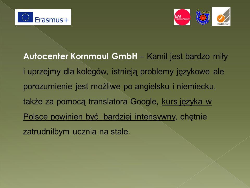 Autocenter Kornmaul GmbH – Kamil jest bardzo miły i uprzejmy dla kolegów, istnieją problemy językowe ale porozumienie jest możliwe po angielsku i niemiecku, także za pomocą translatora Google, kurs języka w Polsce powinien być bardziej intensywny, chętnie zatrudniłbym ucznia na stałe.