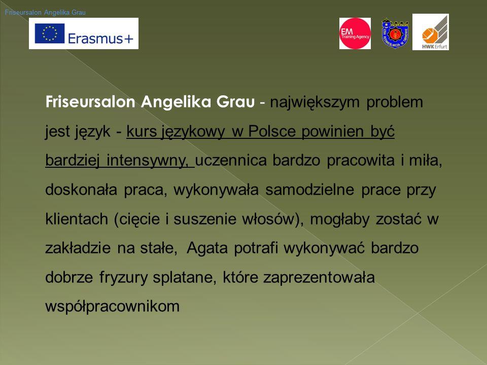 Friseursalon Angelika Grau Friseursalon Angelika Grau - największym problem jest język - kurs językowy w Polsce powinien być bardziej intensywny, uczennica bardzo pracowita i miła, doskonała praca, wykonywała samodzielne prace przy klientach (cięcie i suszenie włosów), mogłaby zostać w zakładzie na stałe, Agata potrafi wykonywać bardzo dobrze fryzury splatane, które zaprezentowała współpracownikom