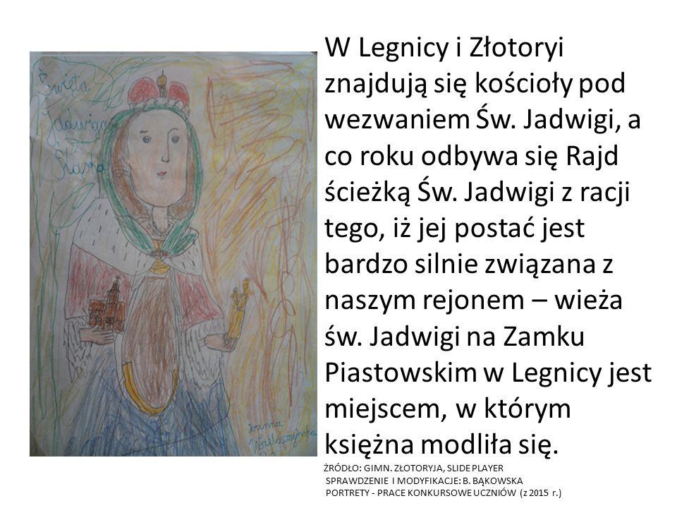 W Legnicy i Złotoryi znajdują się kościoły pod wezwaniem Św. Jadwigi, a co roku odbywa się Rajd ścieżką Św. Jadwigi z racji tego, iż jej postać jest b