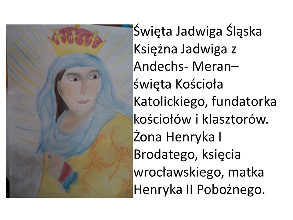 Święta Jadwiga Śląska Księżna Jadwiga z Andechs- Meran– święta Kościoła Katolickiego, fundatorka kościołów i klasztorów. Żona Henryka I Brodatego, ksi