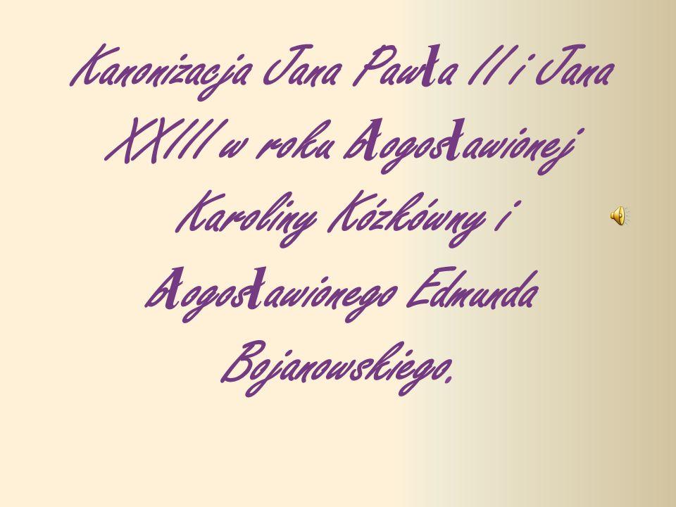 Kanonizacja Jana Paw ł a II i Jana XXIII w roku b ł ogos ł awionej Karoliny Kózkówny i b ł ogos ł awionego Edmunda Bojanowskiego.