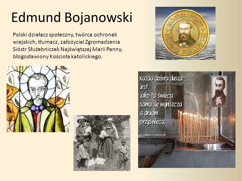 Edmund Bojanowski Polski działacz społeczny, twórca ochronek wiejskich, tłumacz, założyciel Zgromadzenia Sióstr Służebniczek Najświętszej Marii Panny, błogosławiony Kościoła katolickiego.