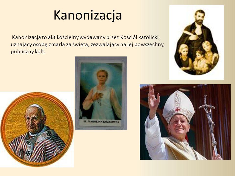 Kanonizacja Kanonizacja to akt kościelny wydawany przez Kościół katolicki, uznający osobę zmarłą za świętą, zezwalający na jej powszechny, publiczny kult.
