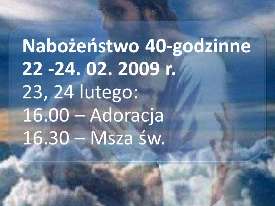 Nabożeństwo 40-godzinne 22 -24. 02. 2009 r. 23, 24 lutego: 16.00 – Adoracja 16.30 – Msza św.