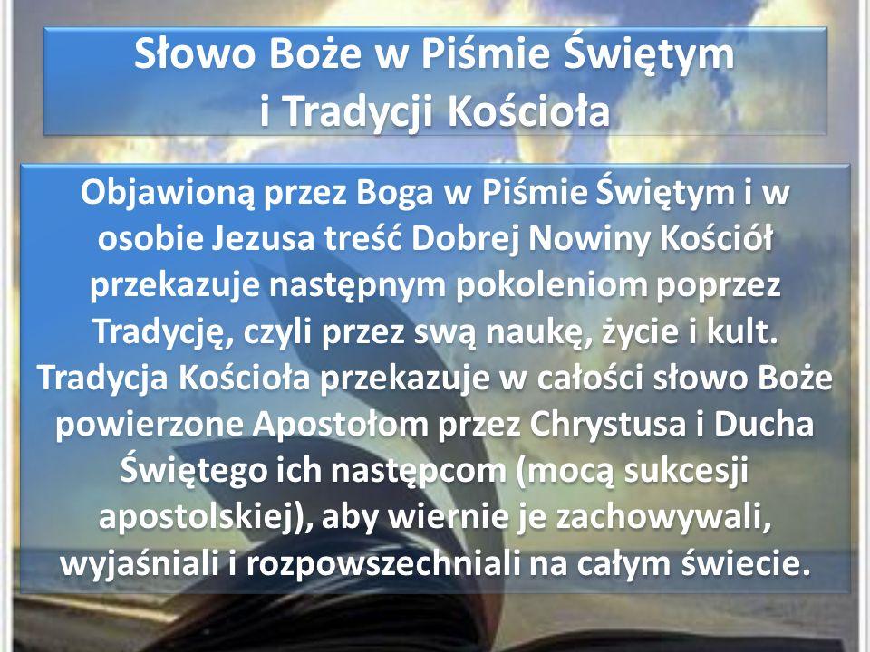 Słowo Boże w Piśmie Świętym i Tradycji Kościoła Słowo Boże w Piśmie Świętym i Tradycji Kościoła Objawioną przez Boga w Piśmie Świętym i w osobie Jezusa treść Dobrej Nowiny Kościół przekazuje następnym pokoleniom poprzez Tradycję, czyli przez swą naukę, życie i kult.