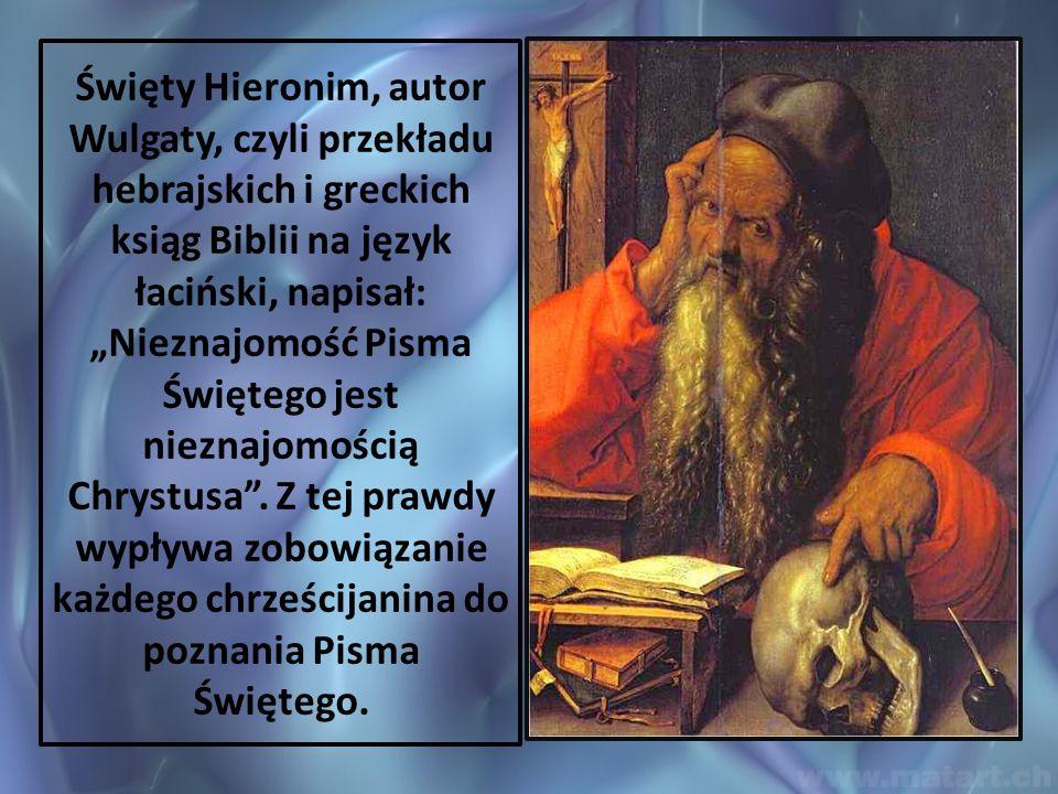 """Święty Hieronim, autor Wulgaty, czyli przekładu hebrajskich i greckich ksiąg Biblii na język łaciński, napisał: """"Nieznajomość Pisma Świętego jest nieznajomością Chrystusa ."""