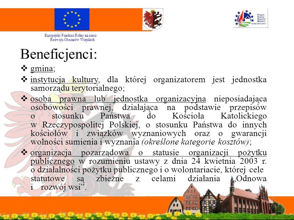 Beneficjenci:  gmina;  instytucja kultury, dla której organizatorem jest jednostka samorządu terytorialnego;  osoba prawna lub jednostka organizacyjna nieposiadająca osobowości prawnej, działająca na podstawie przepisów o stosunku Państwa do Kościoła Katolickiego w Rzeczypospolitej Polskiej, o stosunku Państwa do innych kościołów i związków wyznaniowych oraz o gwarancji wolności sumienia i wyznania (określone kategorie kosztów);  organizacja pozarządowa o statusie organizacji pożytku publicznego w rozumieniu ustawy z dnia 24 kwietnia 2003 r.