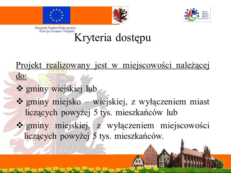Kryteria dostępu Projekt realizowany jest w miejscowości należącej do:  gminy wiejskiej lub  gminy miejsko – wiejskiej, z wyłączeniem miast liczących powyżej 5 tys.