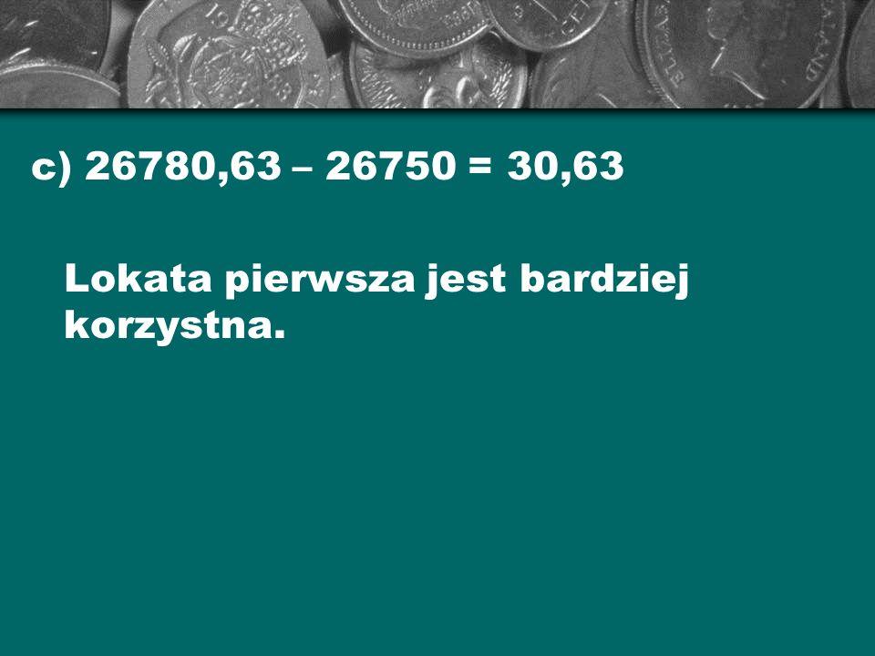 c) 26780,63 – 26750 = 30,63 Lokata pierwsza jest bardziej korzystna.