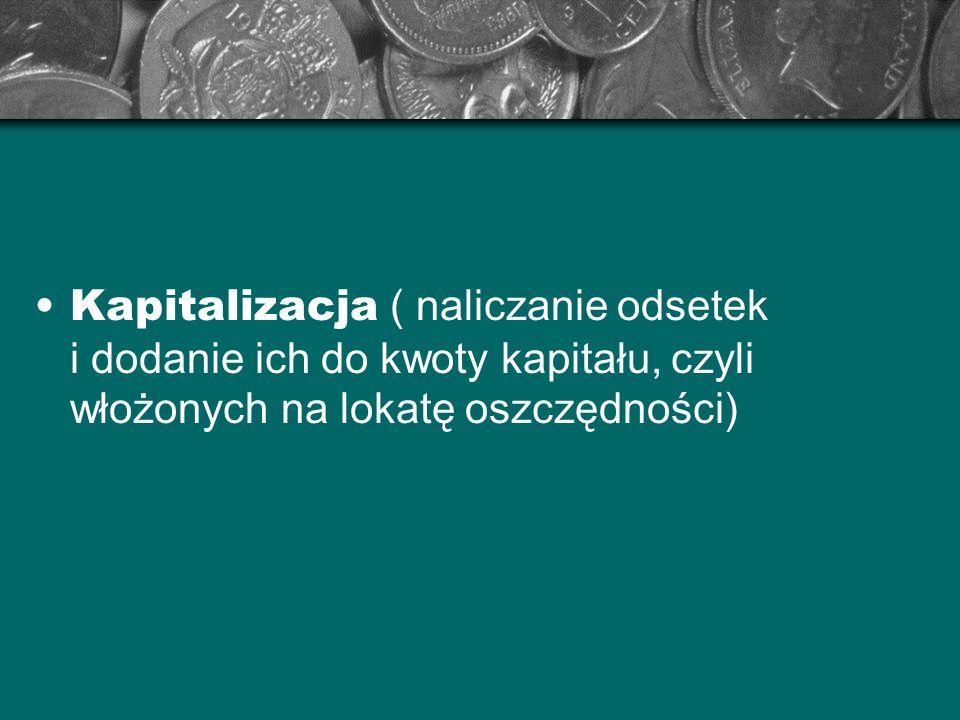 Kapitalizacja ( naliczanie odsetek i dodanie ich do kwoty kapitału, czyli włożonych na lokatę oszczędności)