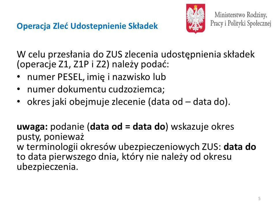Operacja Zleć Udostepnienie Składek W celu przesłania do ZUS zlecenia udostępnienia składek (operacje Z1, Z1P i Z2) należy podać: numer PESEL, imię i nazwisko lub numer dokumentu cudzoziemca; okres jaki obejmuje zlecenie (data od – data do).