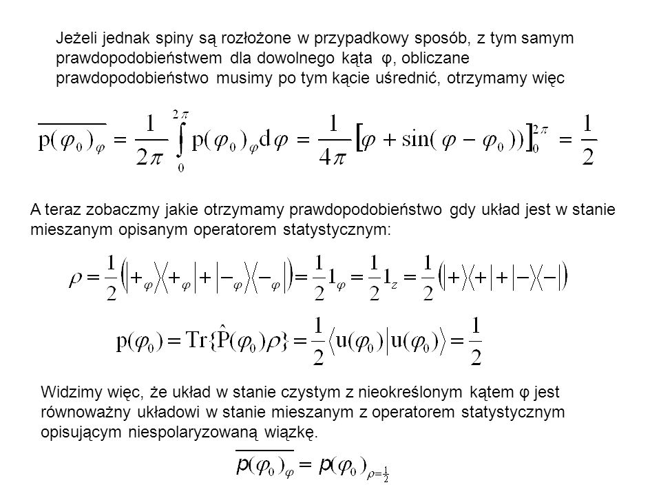 Jeżeli jednak spiny są rozłożone w przypadkowy sposób, z tym samym prawdopodobieństwem dla dowolnego kąta φ, obliczane prawdopodobieństwo musimy po tym kącie uśrednić, otrzymamy więc A teraz zobaczmy jakie otrzymamy prawdopodobieństwo gdy układ jest w stanie mieszanym opisanym operatorem statystycznym: Widzimy więc, że układ w stanie czystym z nieokreślonym kątem φ jest równoważny układowi w stanie mieszanym z operatorem statystycznym opisującym niespolaryzowaną wiązkę.