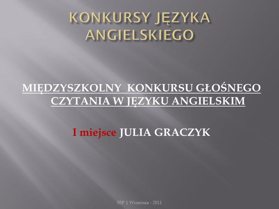MIĘDZYSZKOLNY KONKURSU GŁOŚNEGO CZYTANIA W JĘZYKU ANGIELSKIM I miejsce JULIA GRACZYK SSP 1 Września - 2011