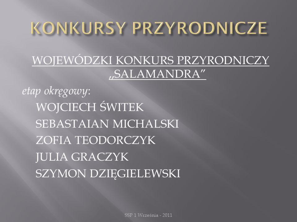 WOJEWÓDZKI KONKURS PRZYRODNICZY,,SALAMANDRA etap okręgowy : WOJCIECH ŚWITEK SEBASTAIAN MICHALSKI ZOFIA TEODORCZYK JULIA GRACZYK SZYMON DZIĘGIELEWSKI SSP 1 Września - 2011