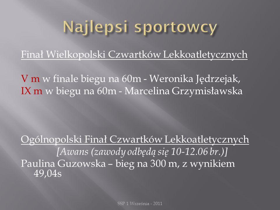 Finał Wielkopolski Czwartków Lekkoatletycznych V m w finale biegu na 60m - Weronika Jędrzejak, IX m w biegu na 60m - Marcelina Grzymisławska Ogólnopolski Finał Czwartków Lekkoatletycznych [Awans (zawody odbędą się 10-12.06 br.)] Paulina Guzowska – bieg na 300 m, z wynikiem 49,04s SSP 1 Września - 2011