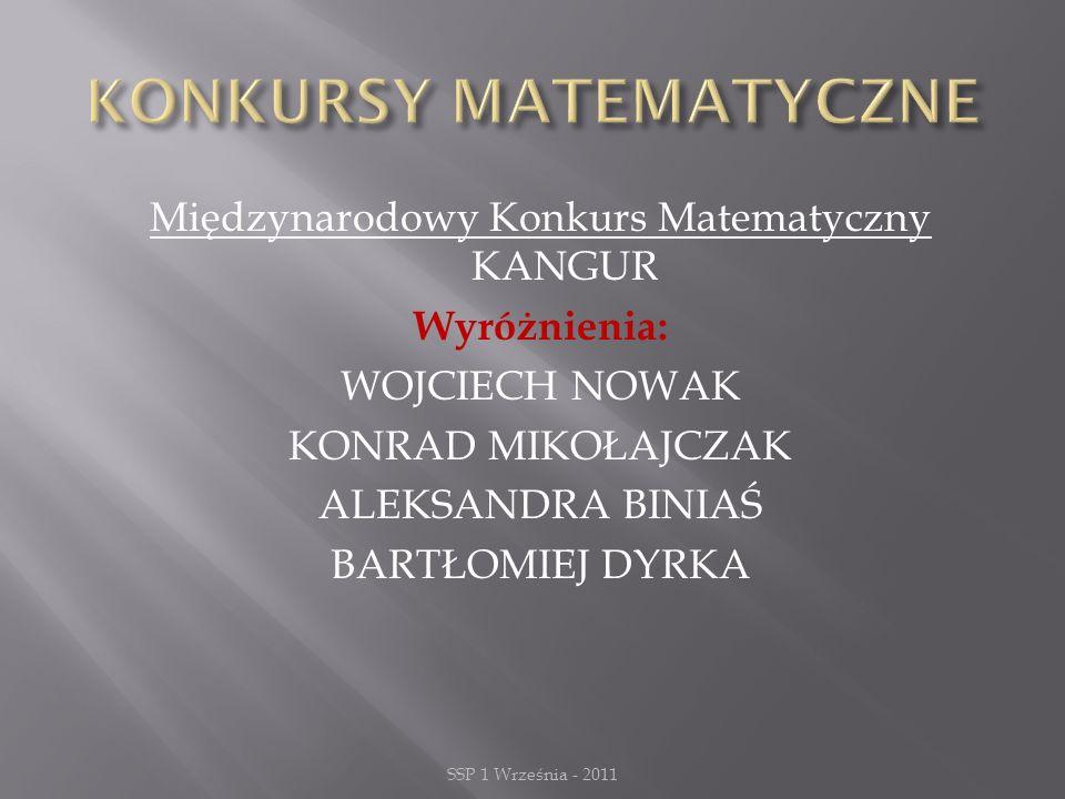 Międzynarodowy Konkurs Matematyczny KANGUR Wyróżnienia: WOJCIECH NOWAK KONRAD MIKOŁAJCZAK ALEKSANDRA BINIAŚ BARTŁOMIEJ DYRKA SSP 1 Września - 2011
