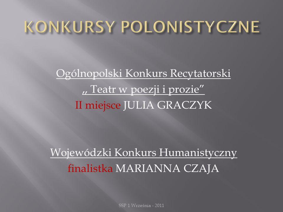 Ogólnopolski Konkurs Recytatorski,, Teatr w poezji i prozie II miejsce JULIA GRACZYK Wojewódzki Konkurs Humanistyczny finalistka MARIANNA CZAJA SSP 1 Września - 2011