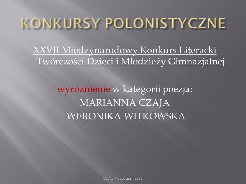 XXVII Międzynarodowy Konkurs Literacki Twórczości Dzieci i Młodzieży Gimnazjalnej wyróżnienie w kategorii poezja: MARIANNA CZAJA WERONIKA WITKOWSKA SSP 1 Września - 2011