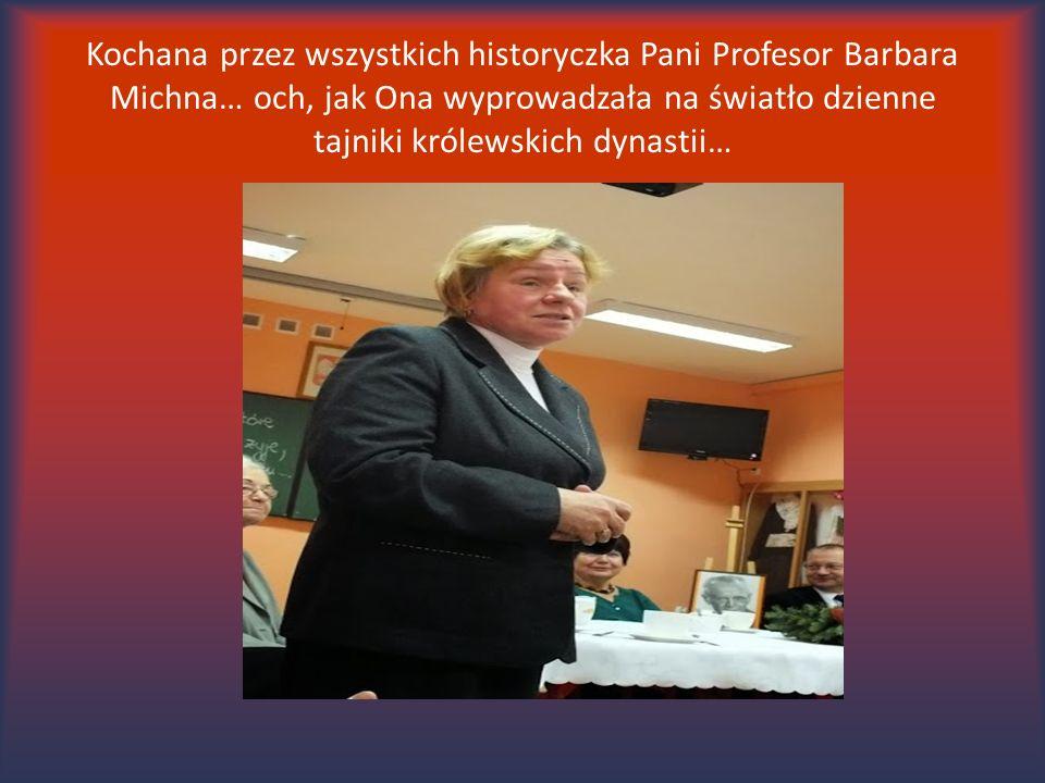 Kochana przez wszystkich historyczka Pani Profesor Barbara Michna… och, jak Ona wyprowadzała na światło dzienne tajniki królewskich dynastii…