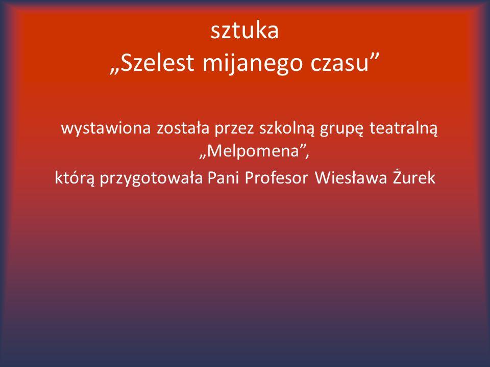 """sztuka """"Szelest mijanego czasu"""" wystawiona została przez szkolną grupę teatralną """"Melpomena"""", którą przygotowała Pani Profesor Wiesława Żurek"""