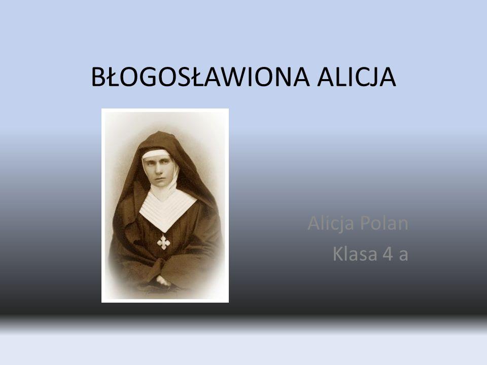 BŁOGOSŁAWIONA ALICJA Alicja Polan Klasa 4 a
