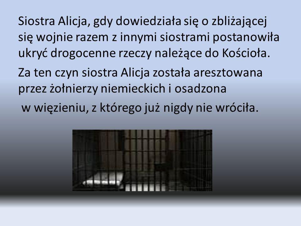Siostra Alicja, gdy dowiedziała się o zbliżającej się wojnie razem z innymi siostrami postanowiła ukryć drogocenne rzeczy należące do Kościoła.