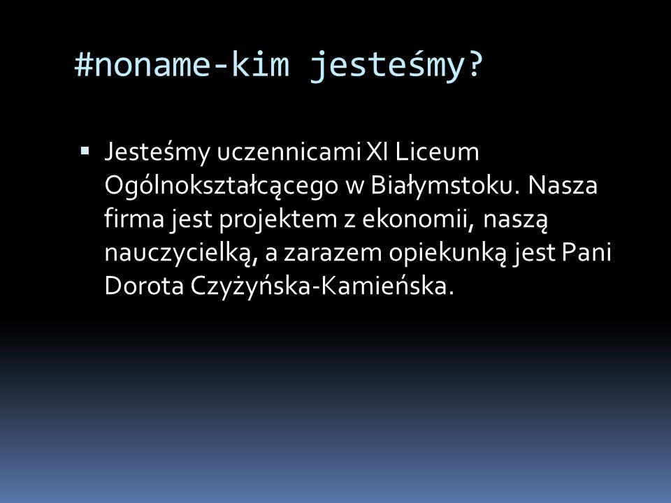 #noname-kim jesteśmy.  Jesteśmy uczennicami XI Liceum Ogólnokształcącego w Białymstoku.