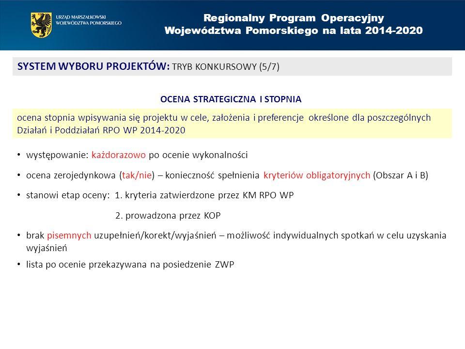 Regionalny Program Operacyjny Województwa Pomorskiego na lata 2014-2020 SYSTEM WYBORU PROJEKTÓW: TRYB KONKURSOWY (5/7) OCENA STRATEGICZNA I STOPNIA ocena stopnia wpisywania się projektu w cele, założenia i preferencje określone dla poszczególnych Działań i Poddziałań RPO WP 2014-2020 występowanie: każdorazowo po ocenie wykonalności ocena zerojedynkowa (tak/nie) – konieczność spełnienia kryteriów obligatoryjnych (Obszar A i B) stanowi etap oceny: 1.