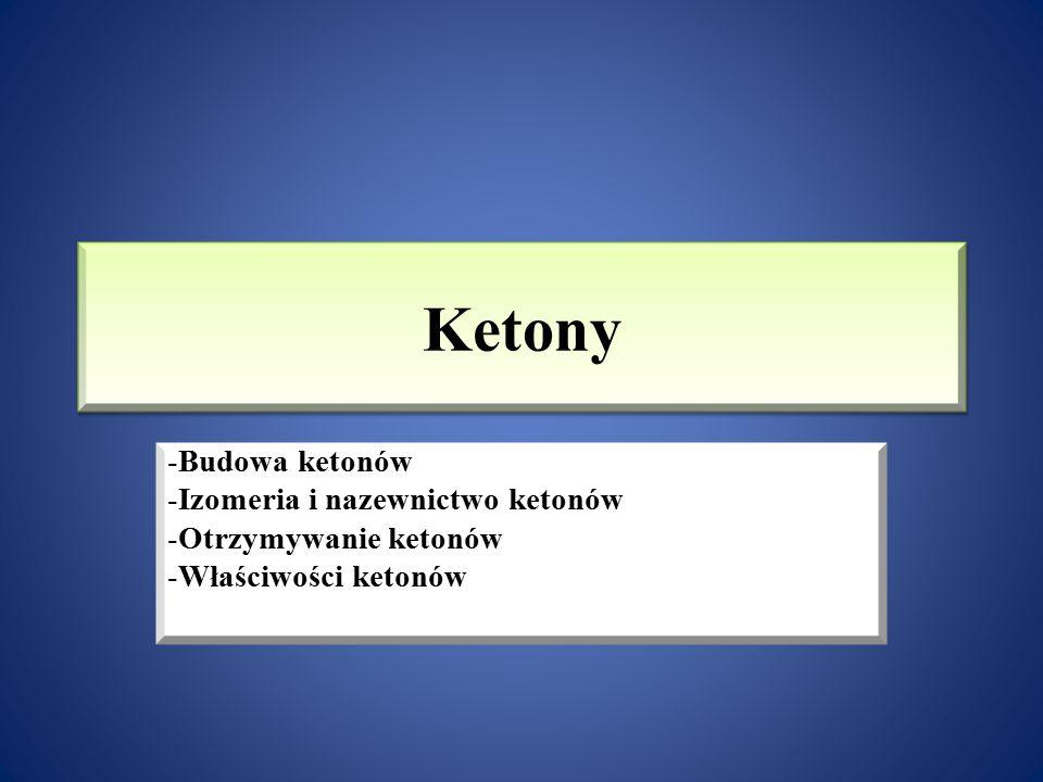 Ketony -Budowa ketonów -Izomeria i nazewnictwo ketonów -Otrzymywanie ketonów -Właściwości ketonów -Porównanie właściwości aldehydów i ketonów