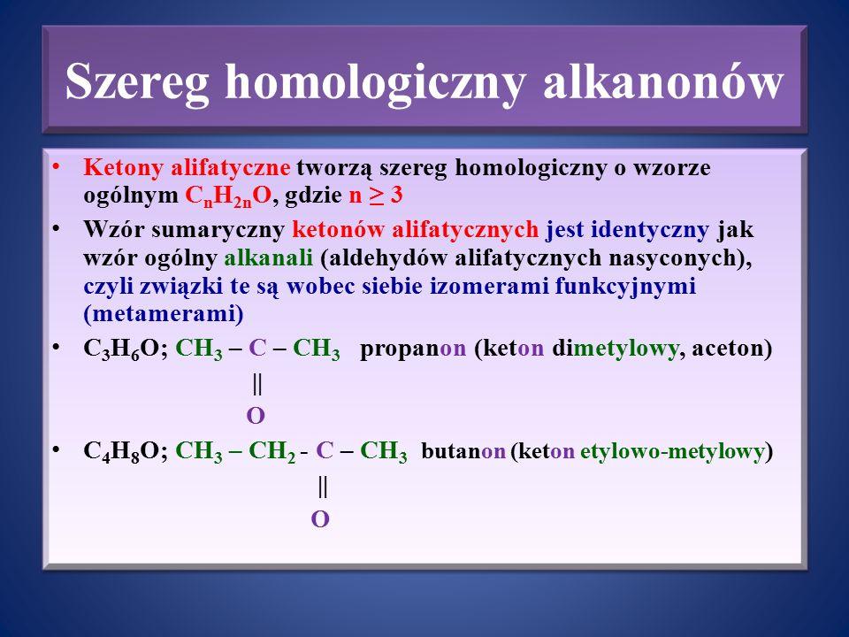 Szereg homologiczny alkanonów Ketony alifatyczne tworzą szereg homologiczny o wzorze ogólnym C n H 2n O, gdzie n ≥ 3 Wzór sumaryczny ketonów alifatycz