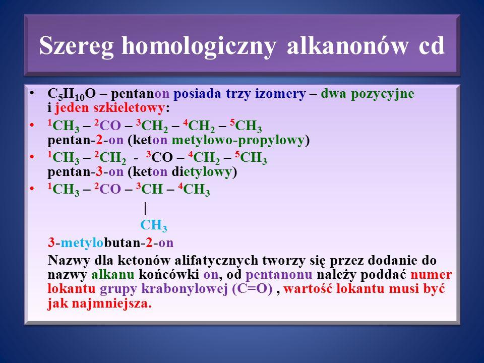 Szereg homologiczny alkanonów cd C 5 H 10 O – pentanon posiada trzy izomery – dwa pozycyjne i jeden szkieletowy: 1 CH 3 – 2 CO – 3 CH 2 – 4 CH 2 – 5 C